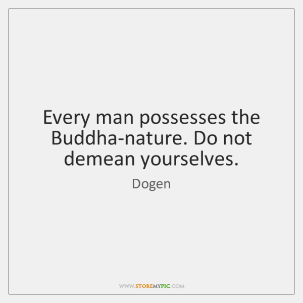 Every man possesses the Buddha-nature. Do not demean yourselves.