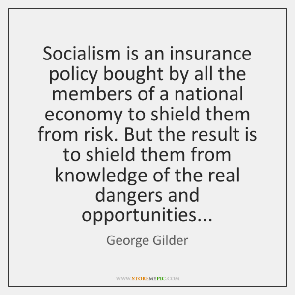 Socialism is an insurance policy bought by all the members of a ...