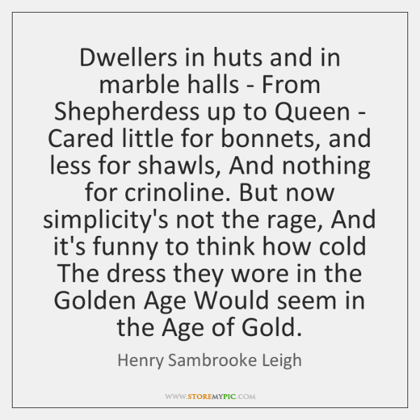 Dwellers in huts and in marble halls - From Shepherdess up to ...