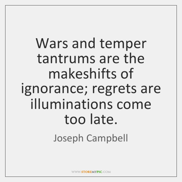 Wars and temper tantrums are the makeshifts of ignorance; regrets are illuminations ...