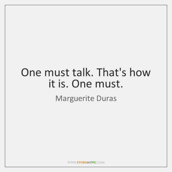 One must talk. That's how it is. One must.