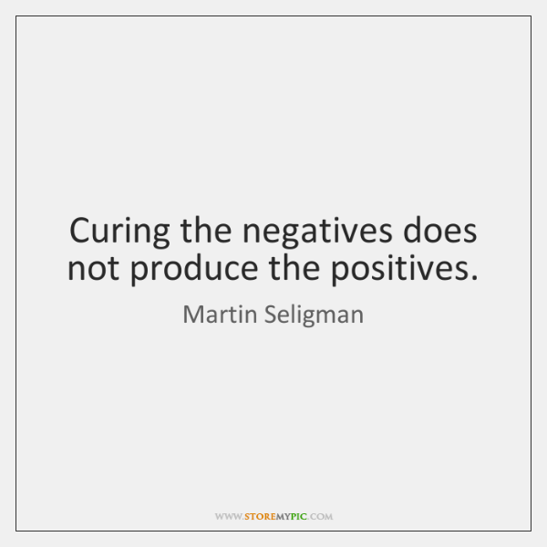 Curing the negatives does not produce the positives.