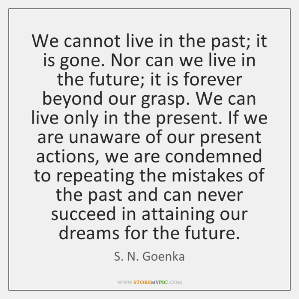We cannot live in the past; it is gone. Nor can we ...