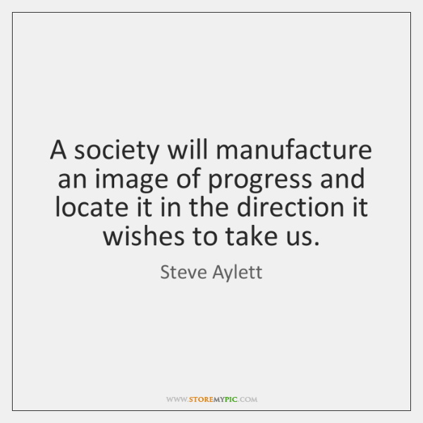A society will manufacture an image of progress and locate it in ...