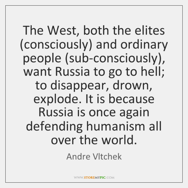 The West, both the elites (consciously) and ordinary people (sub-consciously), want Russia ...