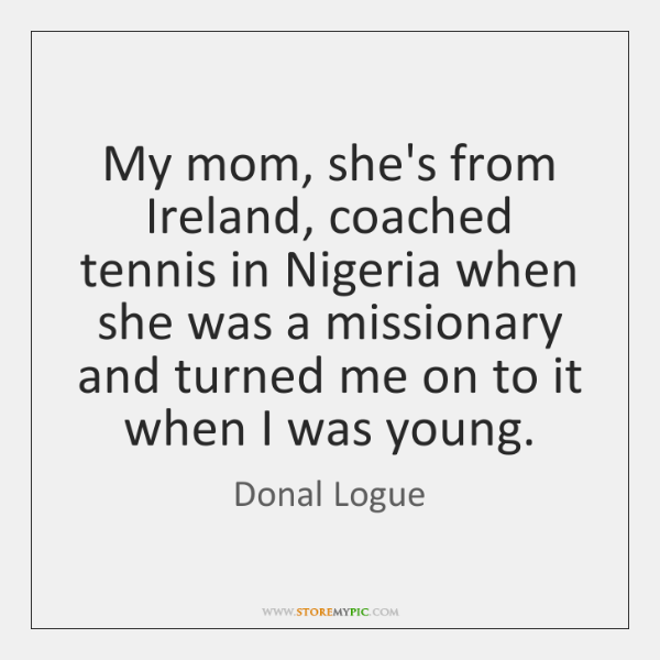 My mom, she's from Ireland, coached tennis in Nigeria when she was ...