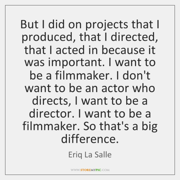 But I did on projects that I produced, that I directed, that ...