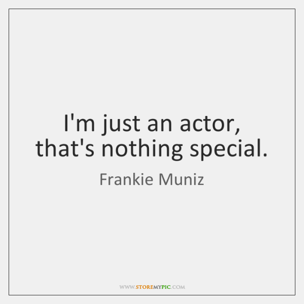 I'm just an actor, that's nothing special.