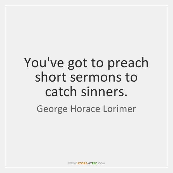 You've got to preach short sermons to catch sinners.
