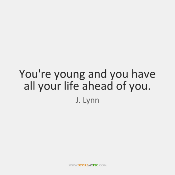 You're young and you have all your life ahead of you.