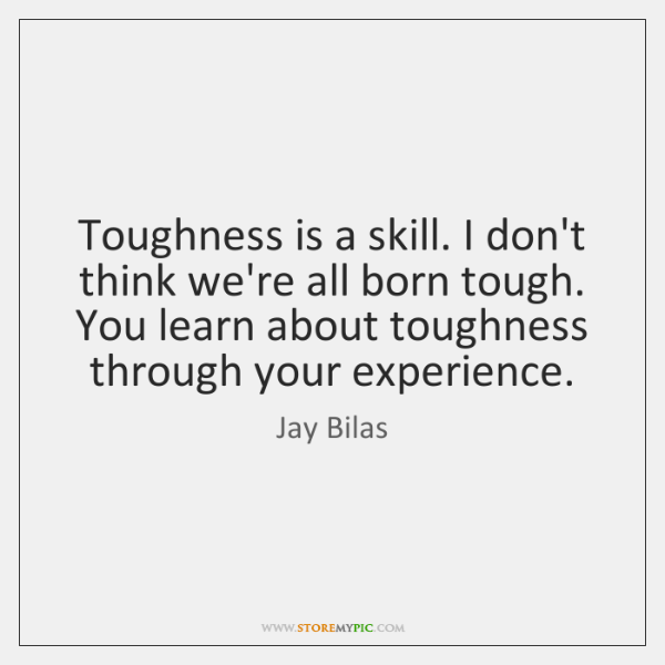 Toughness is a skill. I don't think we're all born tough. You ...
