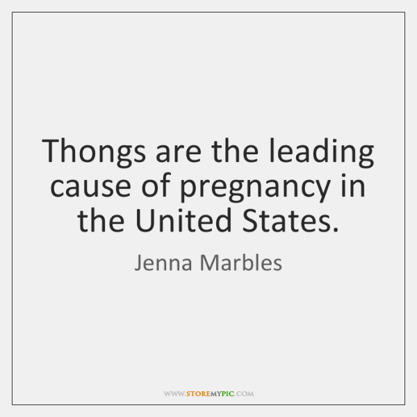 Thongs are the leading cause of pregnancy in the United States.