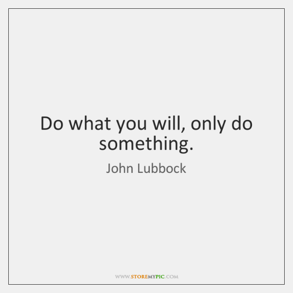 Do what you will, only do something.