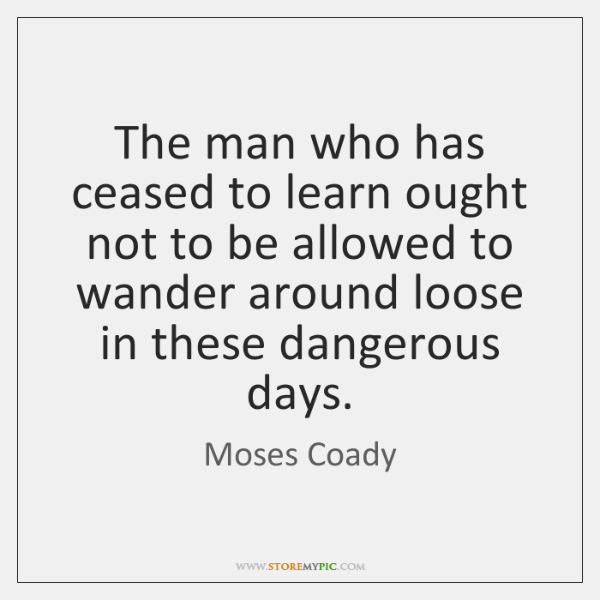 The man who has ceased to learn ought not to be allowed ...