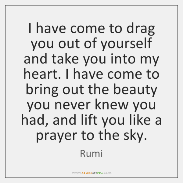 I have come to drag you out of yourself and take you ...