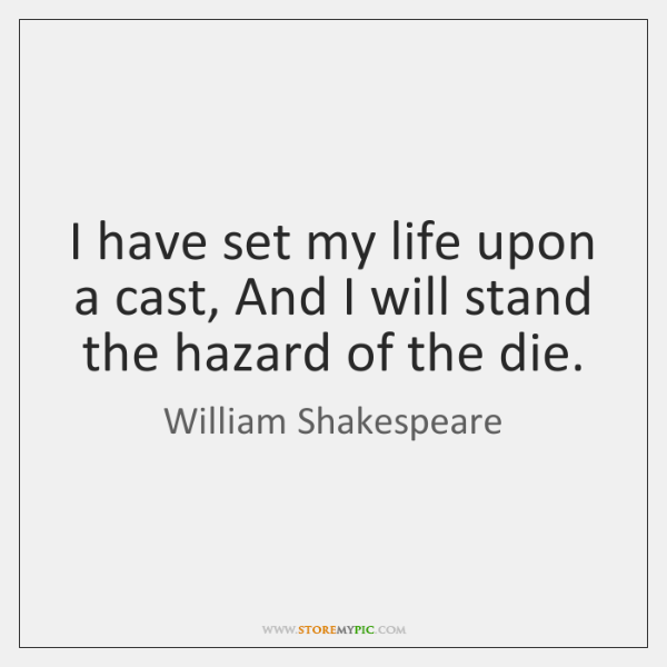 I have set my life upon a cast, And I will stand ...