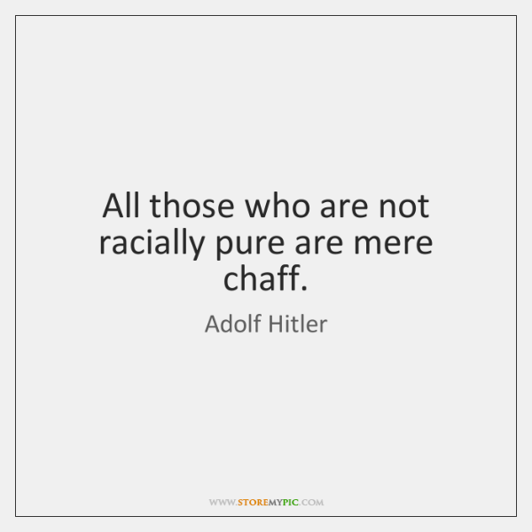 All those who are not racially pure are mere chaff.