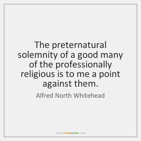 The preternatural solemnity of a good many of the professionally religious is ...