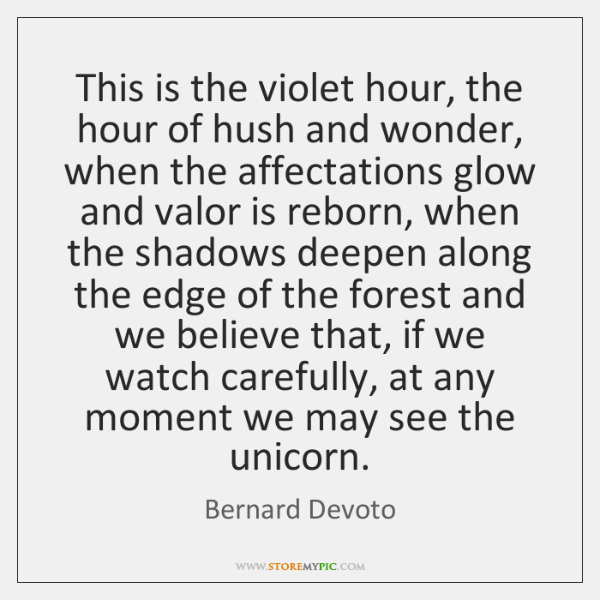 This is the violet hour, the hour of hush and wonder, when ...