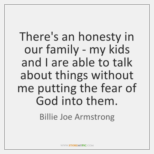 There's an honesty in our family - my kids and I are ...