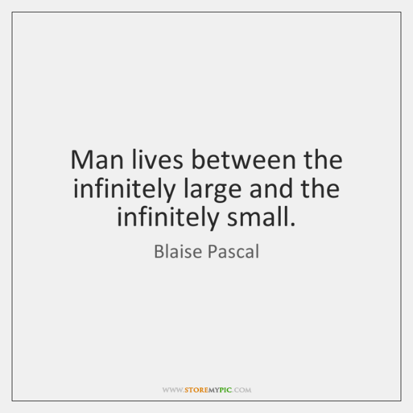 Man lives between the infinitely large and the infinitely small.