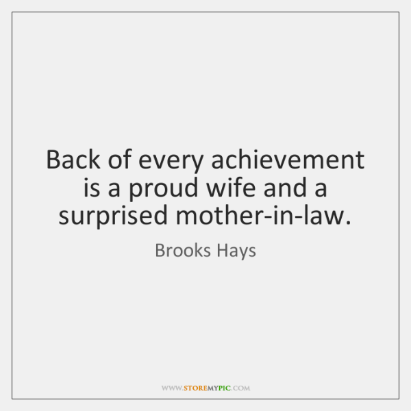 Back of every achievement is a proud wife and a surprised mother-in-law.