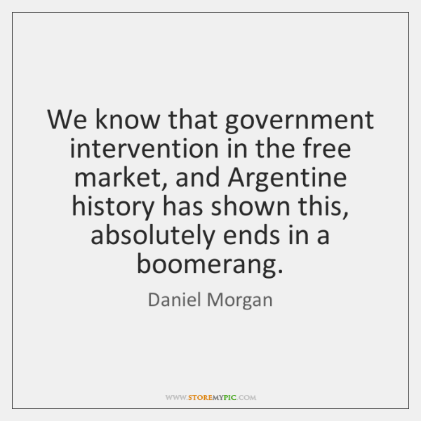 We know that government intervention in the free market, and Argentine history ...