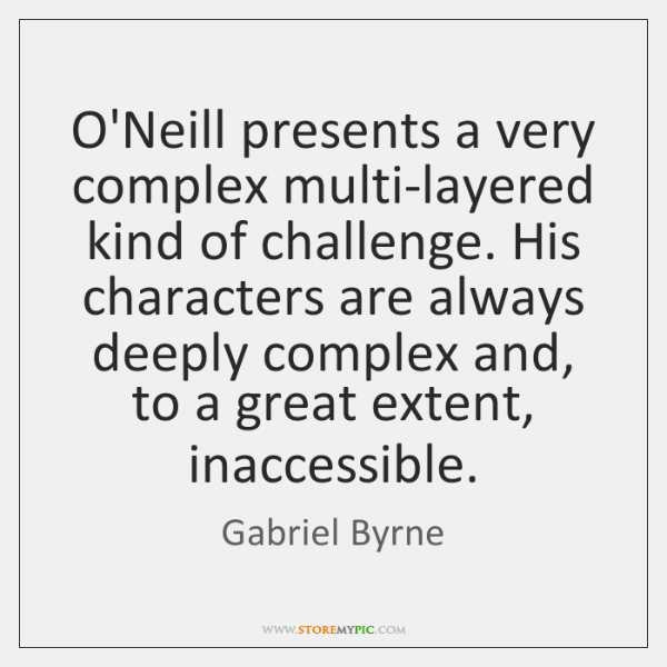 O'Neill presents a very complex multi-layered kind of challenge. His characters are ...