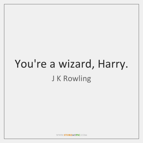 You're a wizard, Harry.