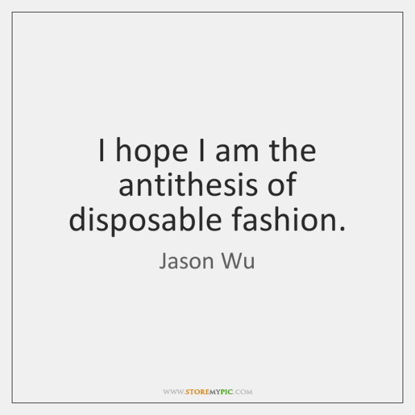 I hope I am the antithesis of disposable fashion.