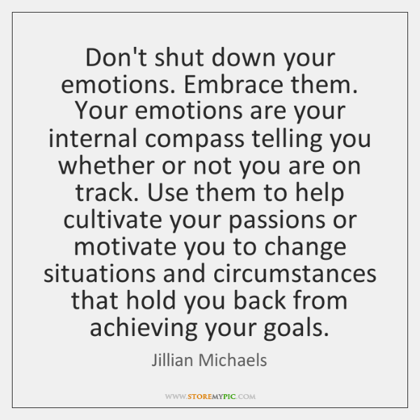 Don't shut down your emotions. Embrace them. Your emotions are your internal ...
