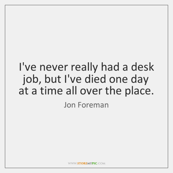 I've never really had a desk job, but I've died one day ...