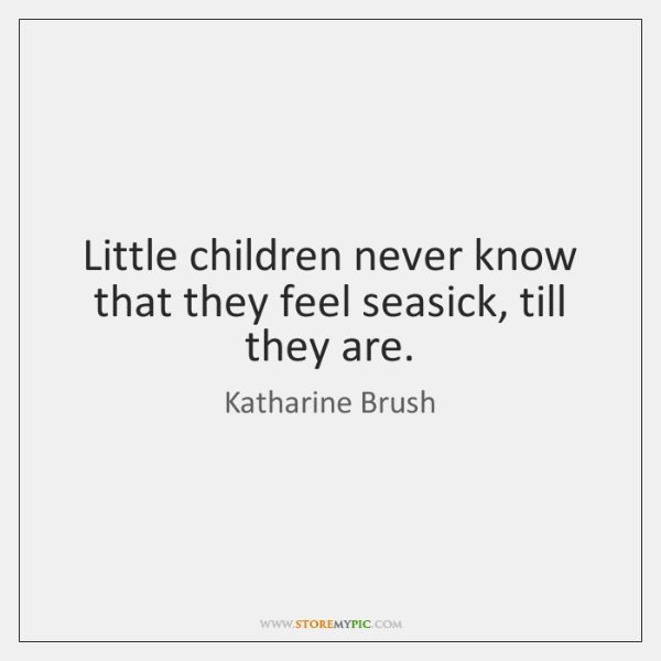 Little children never know that they feel seasick, till they are.