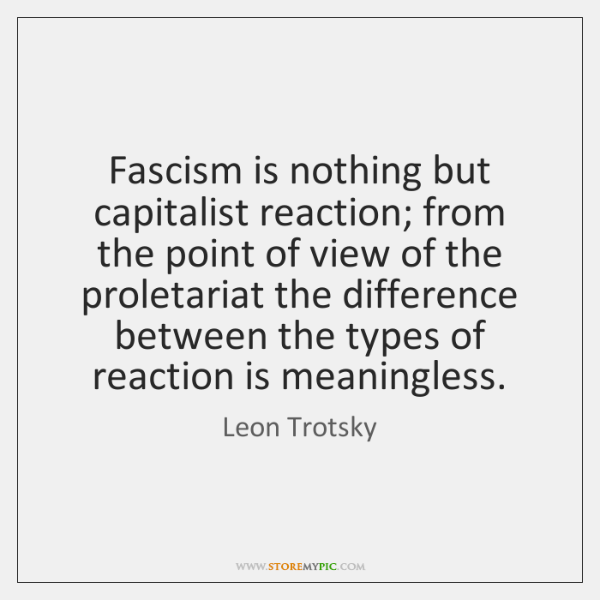 Fascism is nothing but capitalist reaction; from the point of view of ...