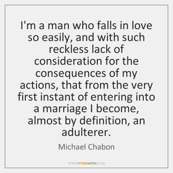 I'm a man who falls in love so easily, and with such ...