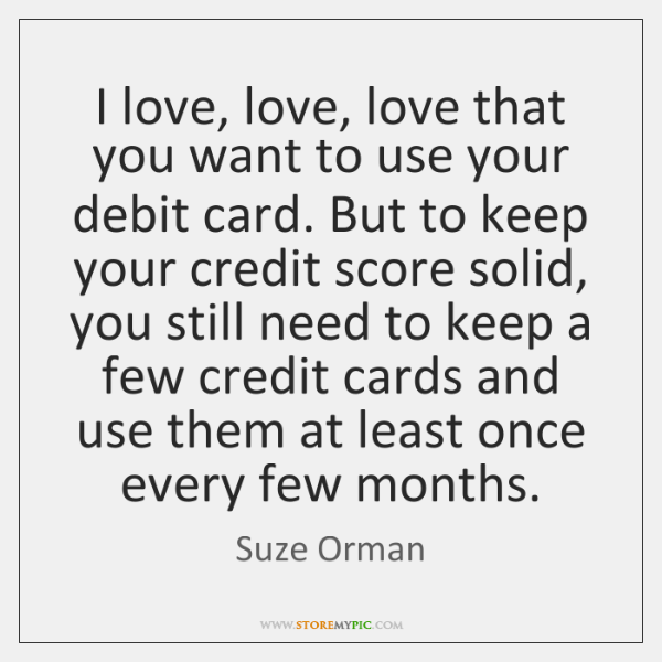 I love, love, love that you want to use your debit card. ...