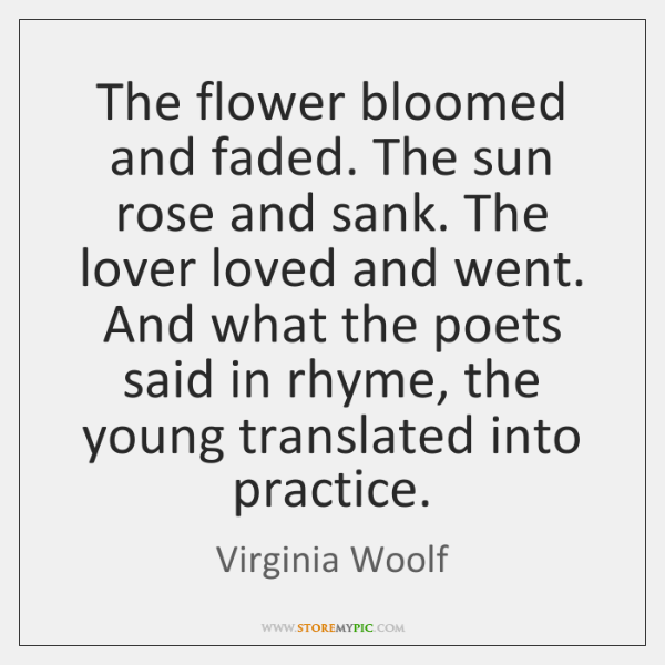 The flower bloomed and faded. The sun rose and sank. The lover ...