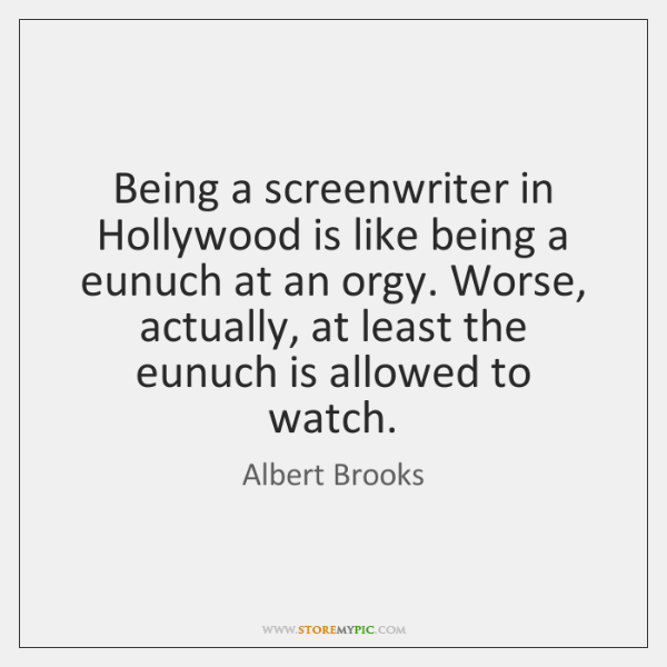 Being a screenwriter in Hollywood is like being a eunuch at an ...