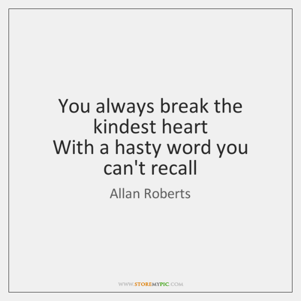 You always break the kindest heart   With a hasty word you can't ...