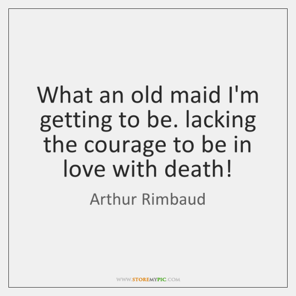 What an old maid I'm getting to be. lacking the courage to ...
