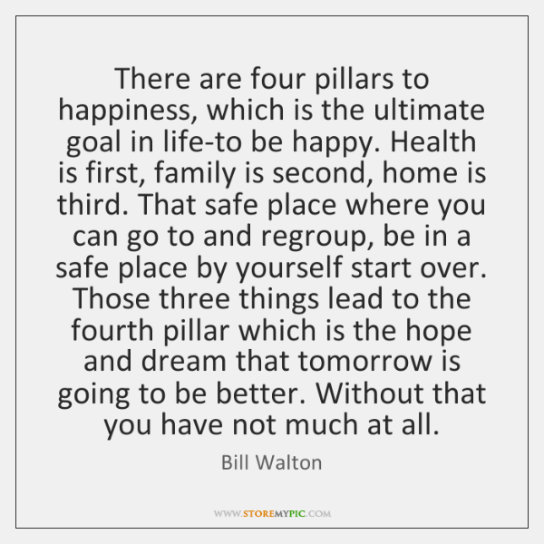 There are four pillars to happiness, which is the ultimate goal in ...