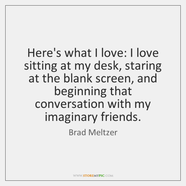 Here's what I love: I love sitting at my desk, staring at ...
