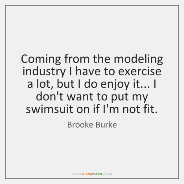 Coming from the modeling industry I have to exercise a lot, but ...
