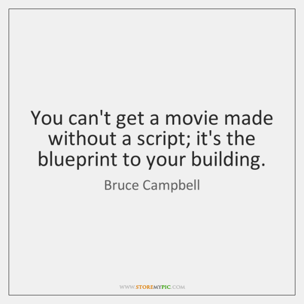 You can't get a movie made without a script; it's the blueprint ...