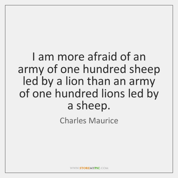 I am more afraid of an army of one hundred sheep led ...