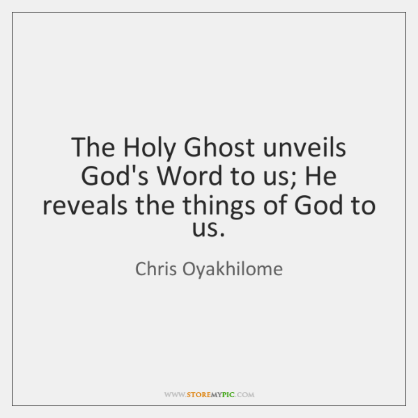The Holy Ghost unveils God's Word to us; He reveals the things ...