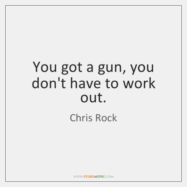 You got a gun, you don't have to work out.