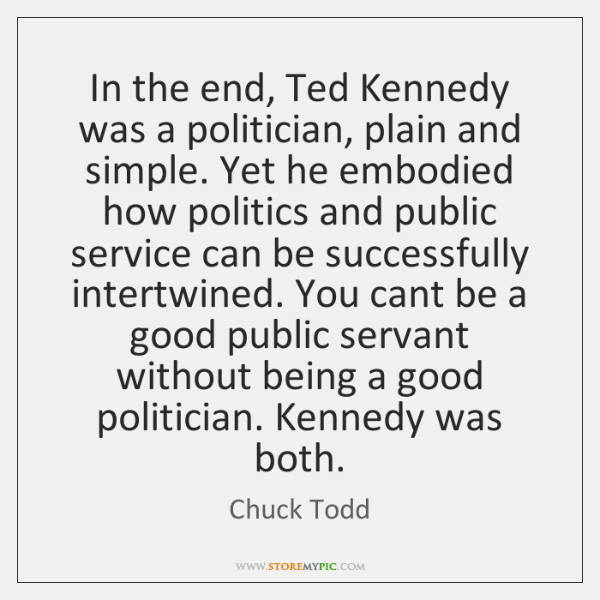 In the end, Ted Kennedy was a politician, plain and simple. Yet ...
