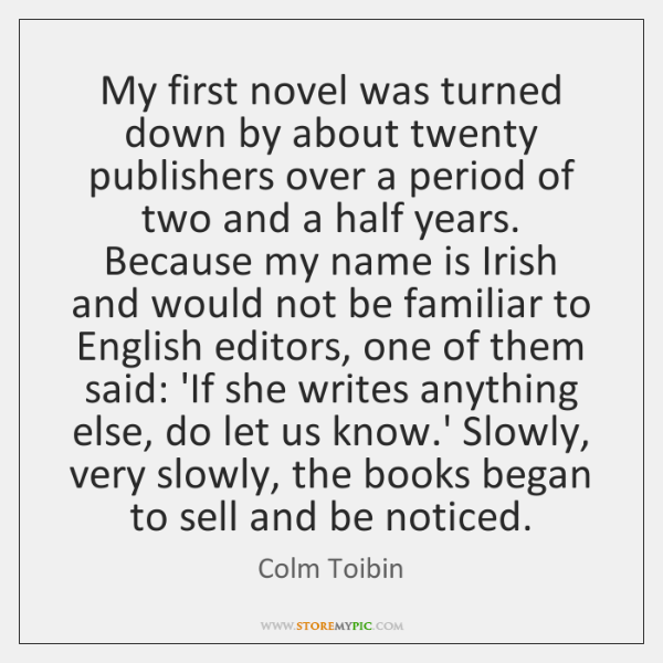 My first novel was turned down by about twenty publishers over a ...