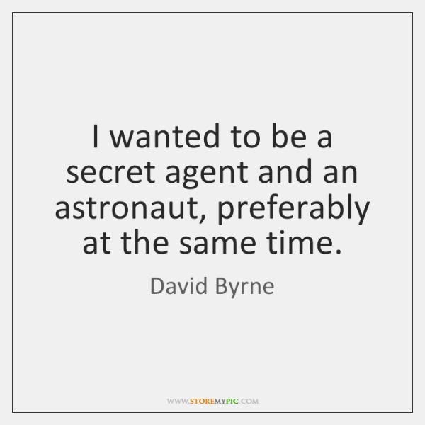 I wanted to be a secret agent and an astronaut, preferably at ...